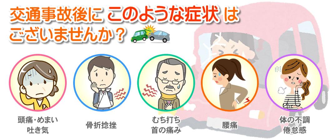 交通事故後にこのような症状はございませんか? 頭痛・めまい・吐き気 骨折捻挫 むち打ち・首の痛み 腰痛 体の不調・倦怠感